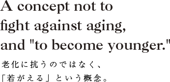 "A concept not to fight against aging, and ""to become younger.""老化に抗うのではなく、「若がえる」という概念。"